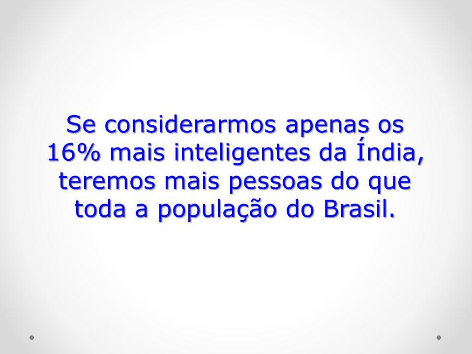 Se considerarmos apenas os 16% mais inteligentes da Índia, teremos mais pessoas do que toda a população do Brasil.