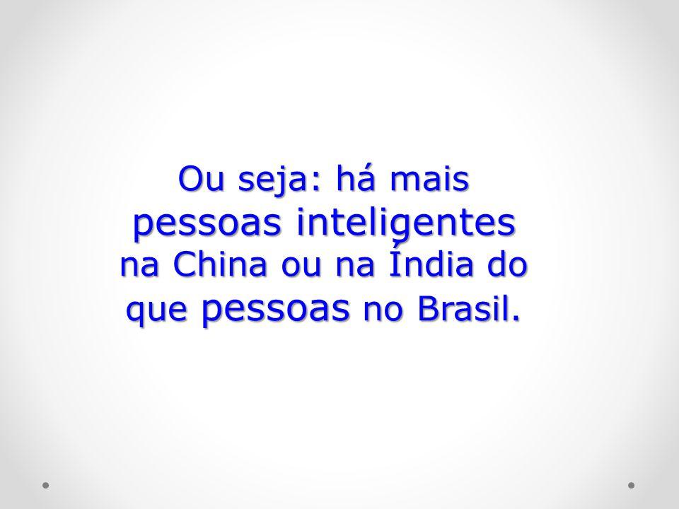 Ou seja: há mais pessoas inteligentes na China ou na Índia do que pessoas no Brasil.
