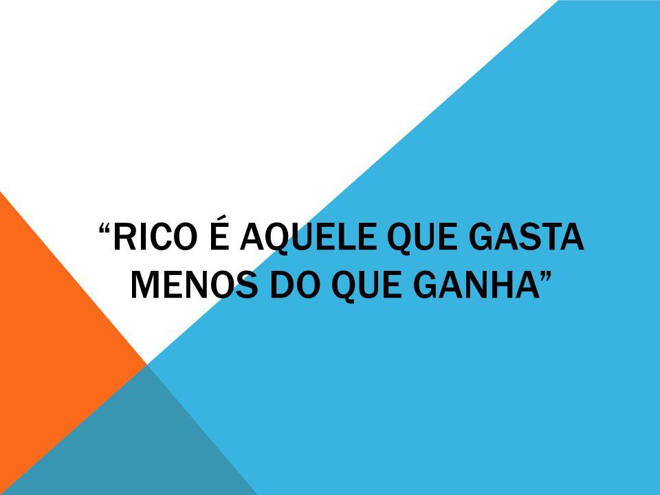 RICO É AQUELE QUE GASTA MENOS DO QUE GANHA