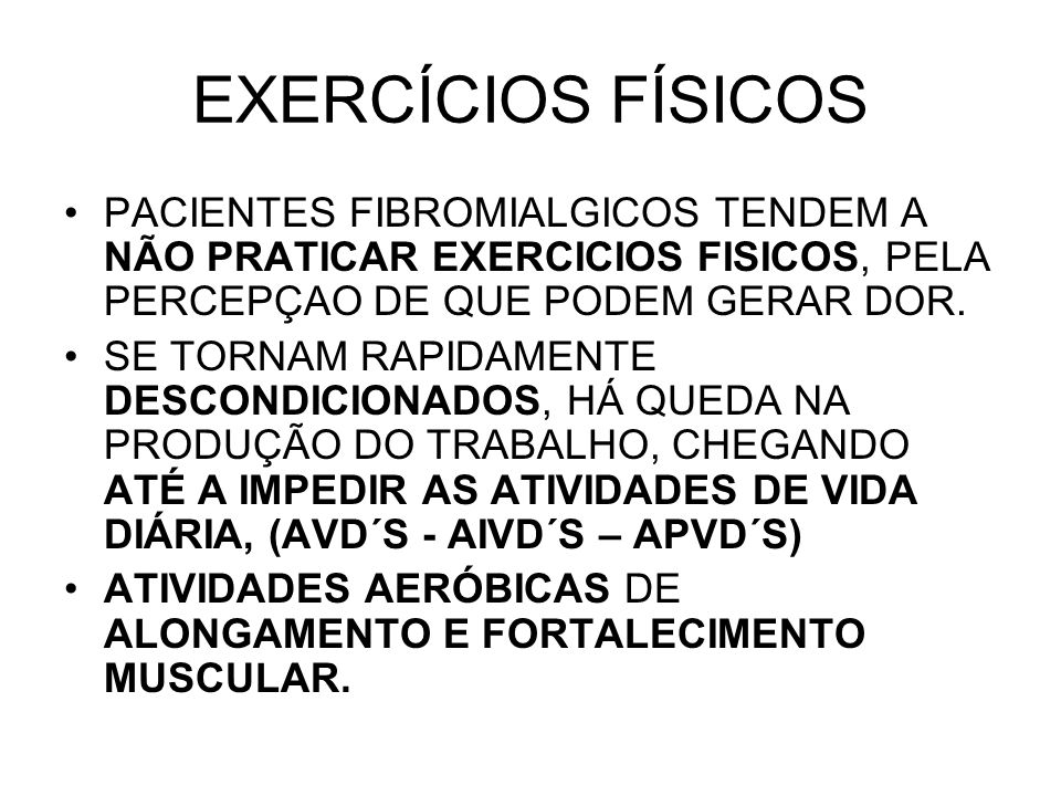 EXERCÍCIOS FÍSICOS PACIENTES FIBROMIALGICOS TENDEM A NÃO PRATICAR EXERCICIOS FISICOS, PELA PERCEPÇAO DE QUE PODEM GERAR DOR.