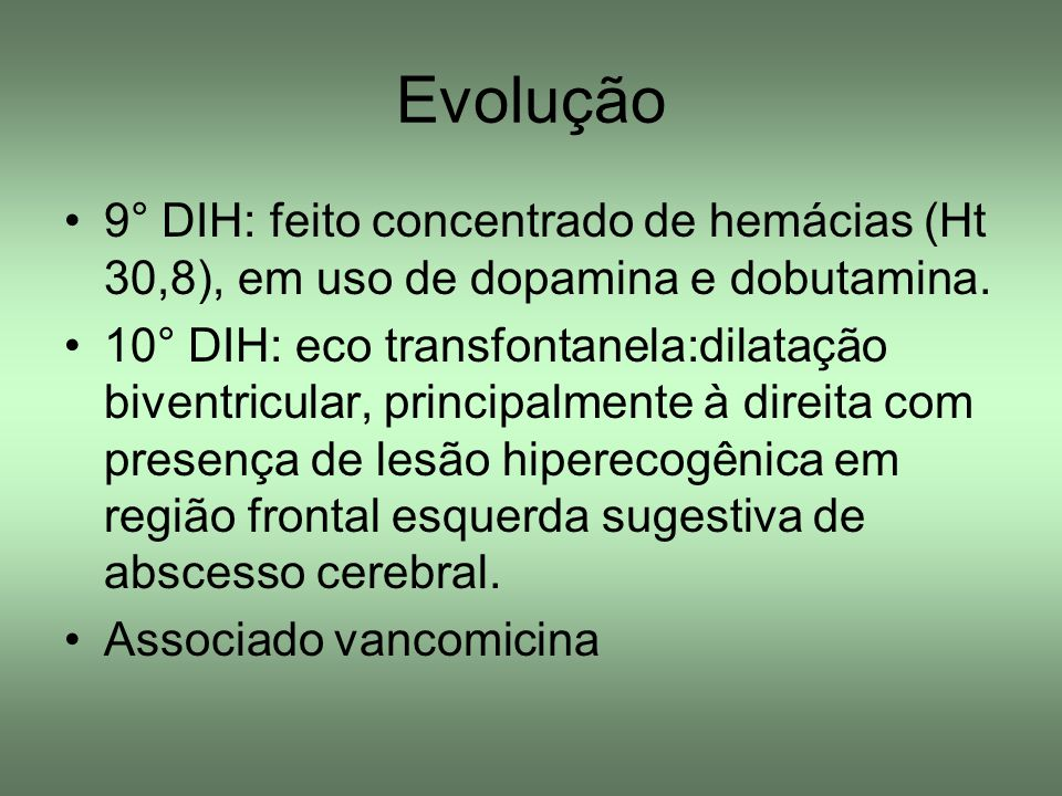 Evolução 9° DIH: feito concentrado de hemácias (Ht 30,8), em uso de dopamina e dobutamina.