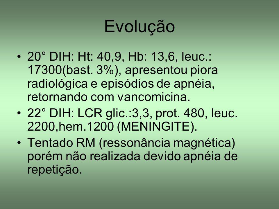 Evolução 20° DIH: Ht: 40,9, Hb: 13,6, leuc.: 17300(bast. 3%), apresentou piora radiológica e episódios de apnéia, retornando com vancomicina.