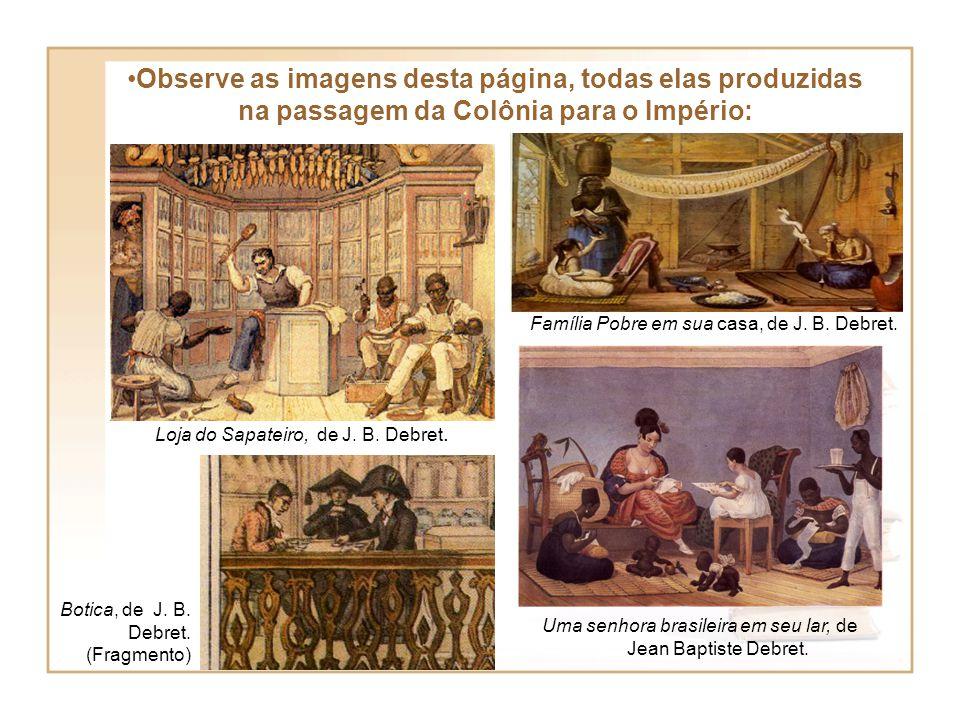 Observe as imagens desta página, todas elas produzidas na passagem da Colônia para o Império: