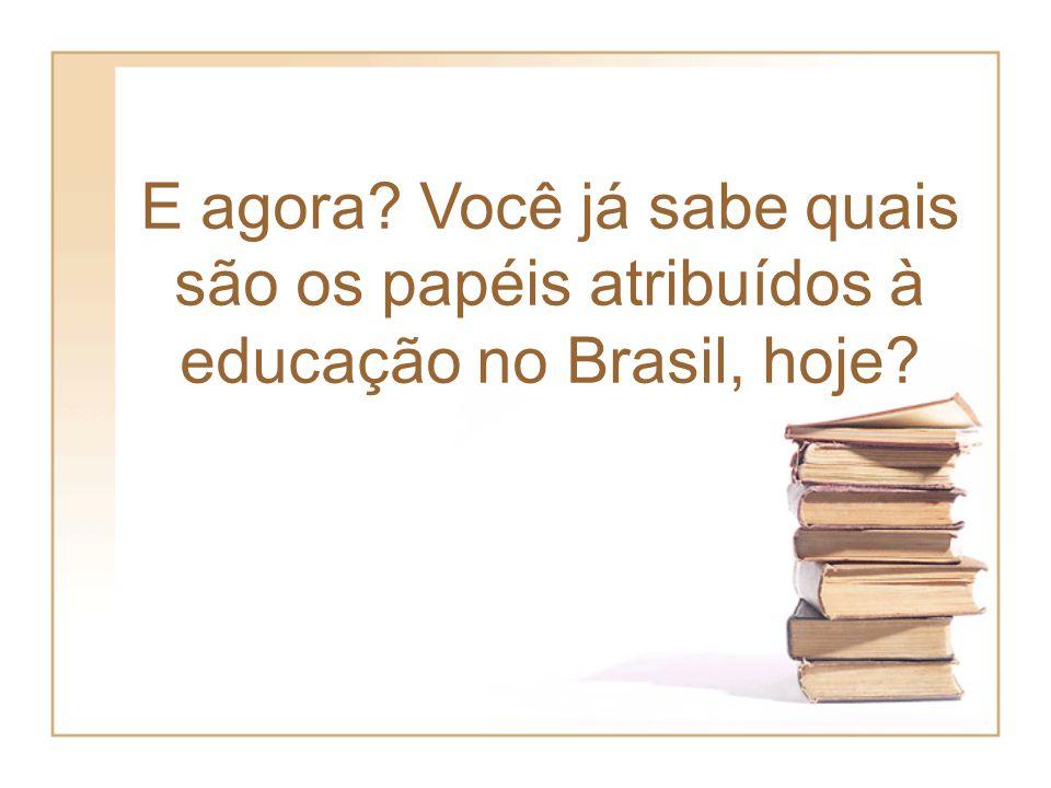 E agora Você já sabe quais são os papéis atribuídos à educação no Brasil, hoje