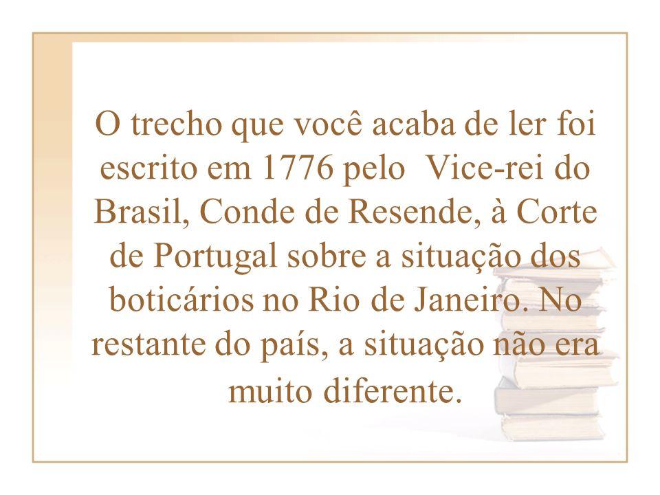O trecho que você acaba de ler foi escrito em 1776 pelo Vice-rei do Brasil, Conde de Resende, à Corte de Portugal sobre a situação dos boticários no Rio de Janeiro.
