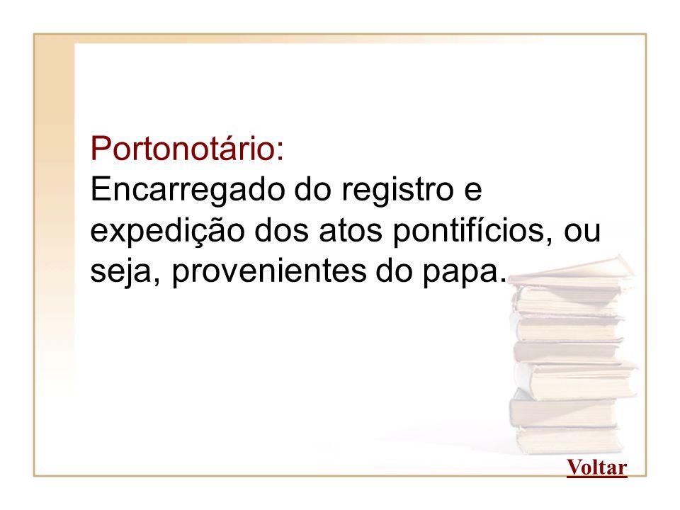 Portonotário: Encarregado do registro e expedição dos atos pontifícios, ou seja, provenientes do papa.