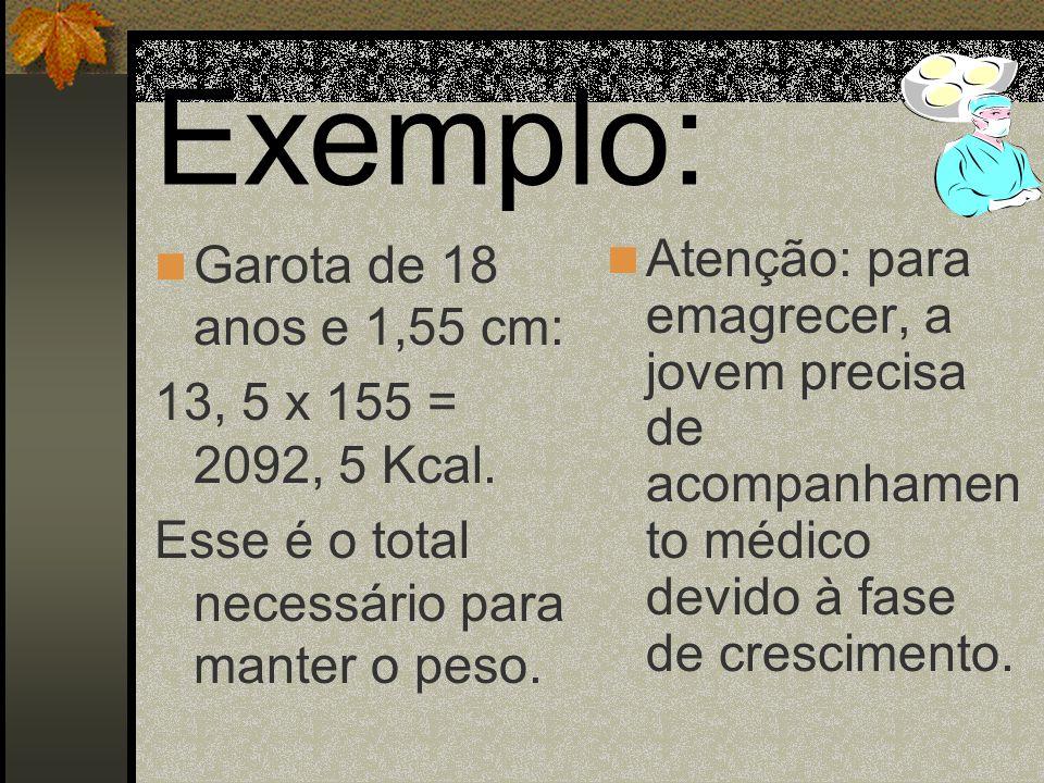 Exemplo: Garota de 18 anos e 1,55 cm: 13, 5 x 155 = 2092, 5 Kcal.