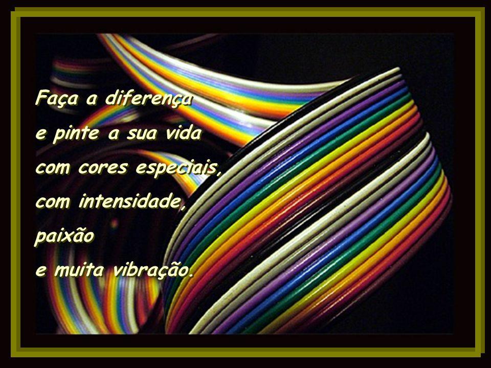 Faça a diferença e pinte a sua vida com cores especiais, com intensidade, paixão e muita vibração.