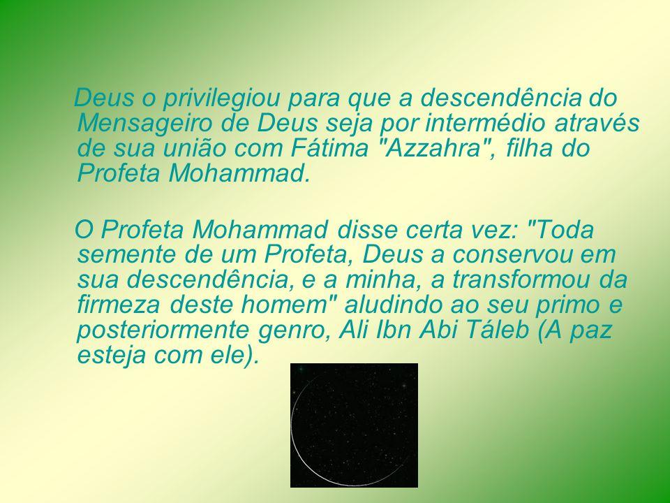 Deus o privilegiou para que a descendência do Mensageiro de Deus seja por intermédio através de sua união com Fátima Azzahra , filha do Profeta Mohammad.
