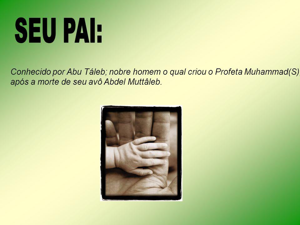 SEU PAI: Conhecido por Abu Táleb; nobre homem o qual criou o Profeta Muhammad(S), após a morte de seu avô Abdel Muttâleb.