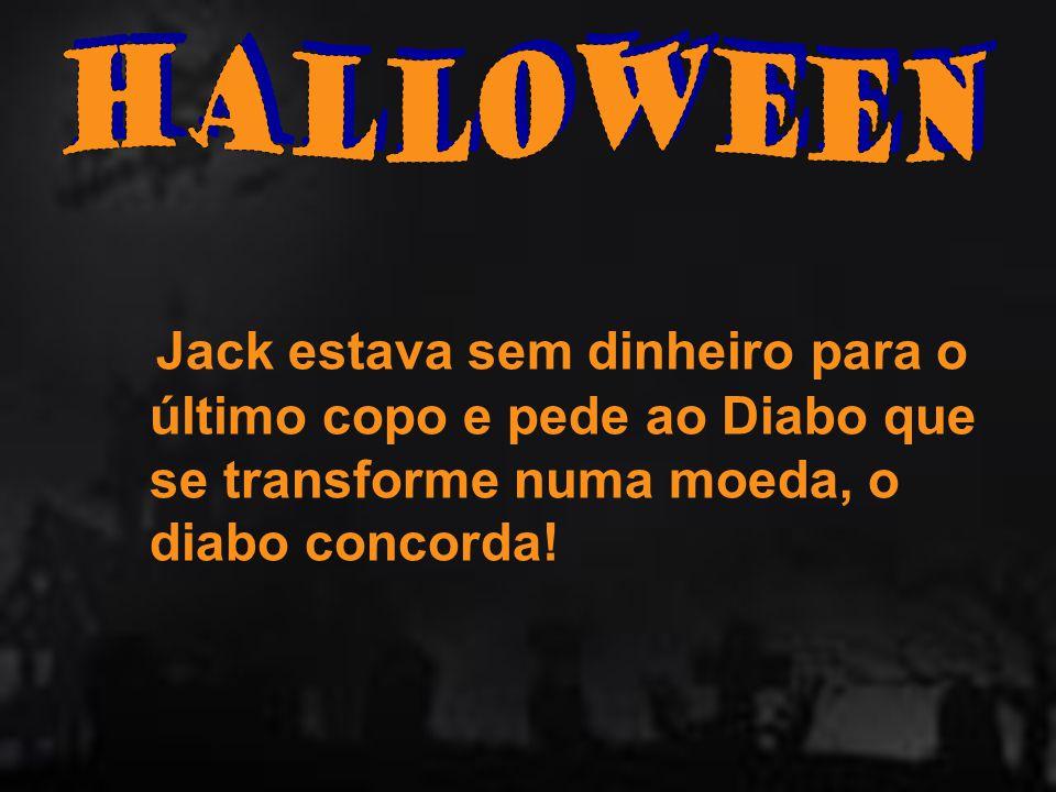 Halloween Jack estava sem dinheiro para o último copo e pede ao Diabo que se transforme numa moeda, o diabo concorda!