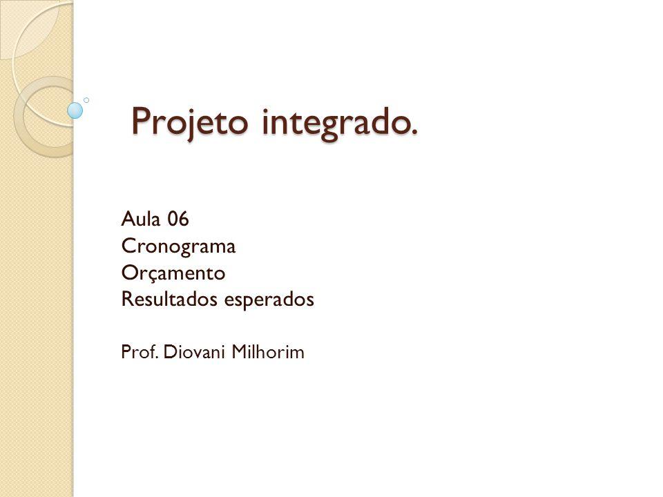 Projeto integrado. Aula 06 Cronograma Orçamento Resultados esperados