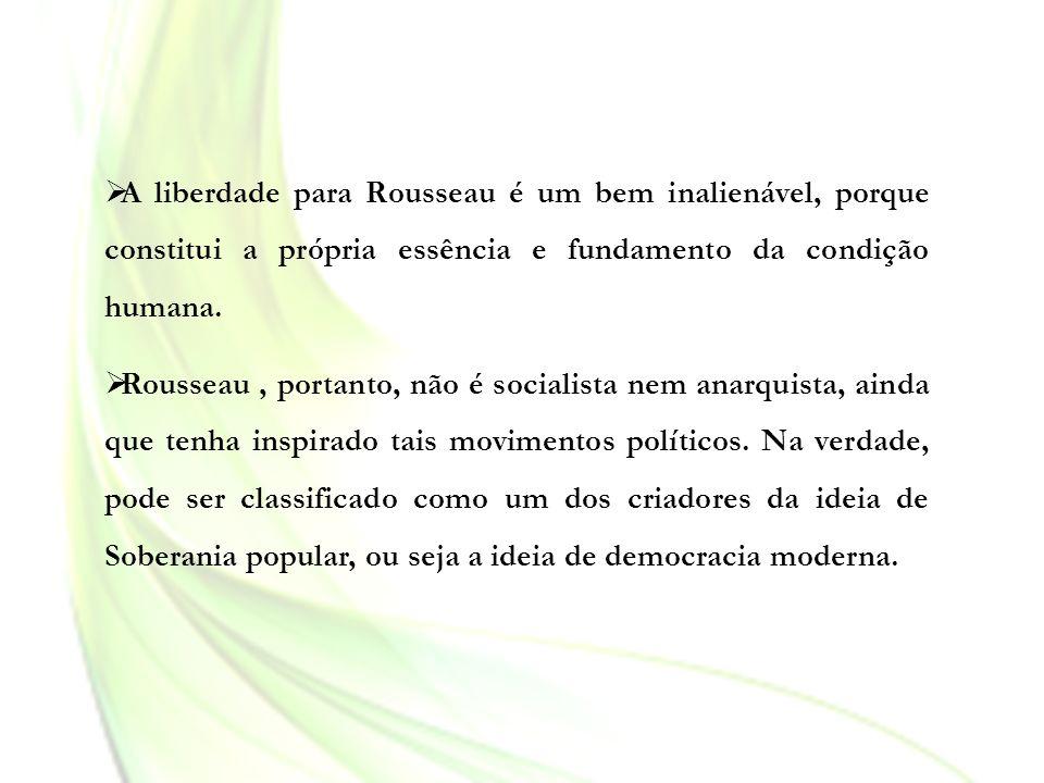A liberdade para Rousseau é um bem inalienável, porque constitui a própria essência e fundamento da condição humana.