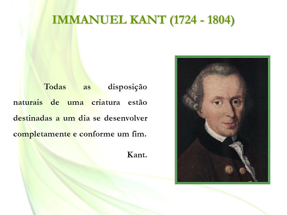 IMMANUEL KANT (1724 - 1804) Todas as disposição naturais de uma criatura estão destinadas a um dia se desenvolver completamente e conforme um fim.