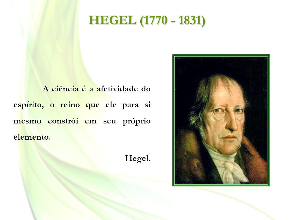 HEGEL (1770 - 1831) A ciência é a afetividade do espírito, o reino que ele para si mesmo constrói em seu próprio elemento.