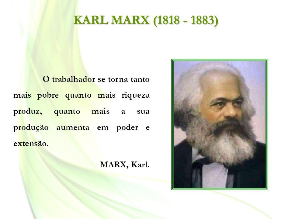 KARL MARX (1818 - 1883)O trabalhador se torna tanto mais pobre quanto mais riqueza produz, quanto mais a sua produção aumenta em poder e extensão.