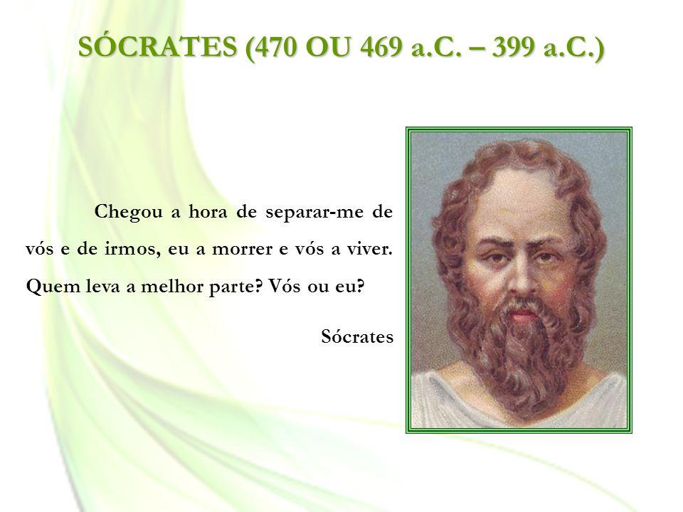 SÓCRATES (470 OU 469 a.C. – 399 a.C.) Chegou a hora de separar-me de vós e de irmos, eu a morrer e vós a viver. Quem leva a melhor parte Vós ou eu