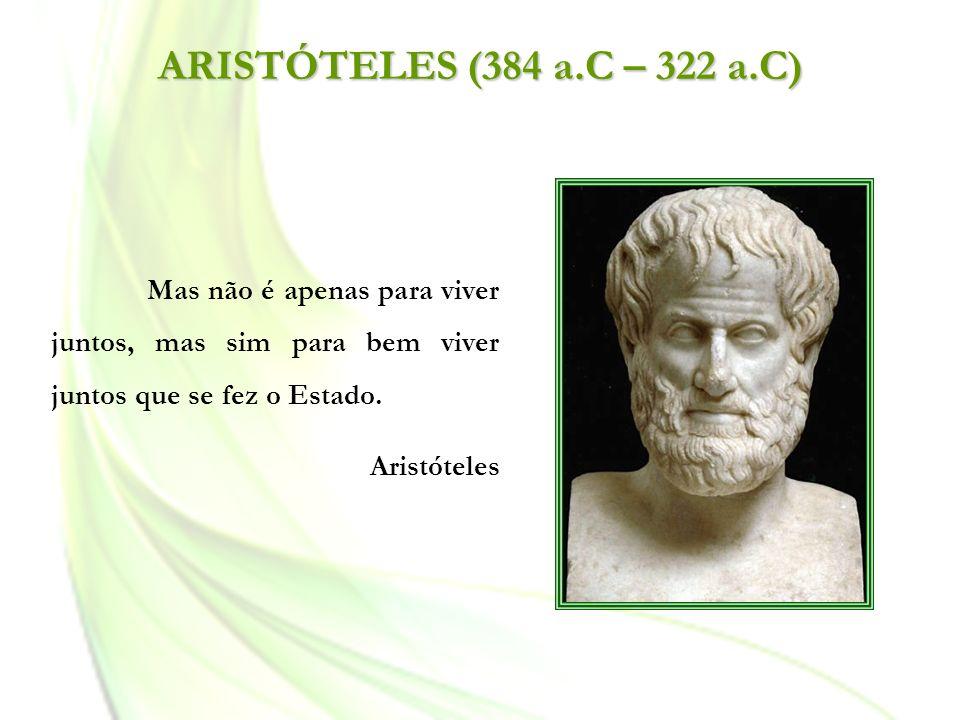 ARISTÓTELES (384 a.C – 322 a.C) Mas não é apenas para viver juntos, mas sim para bem viver juntos que se fez o Estado.