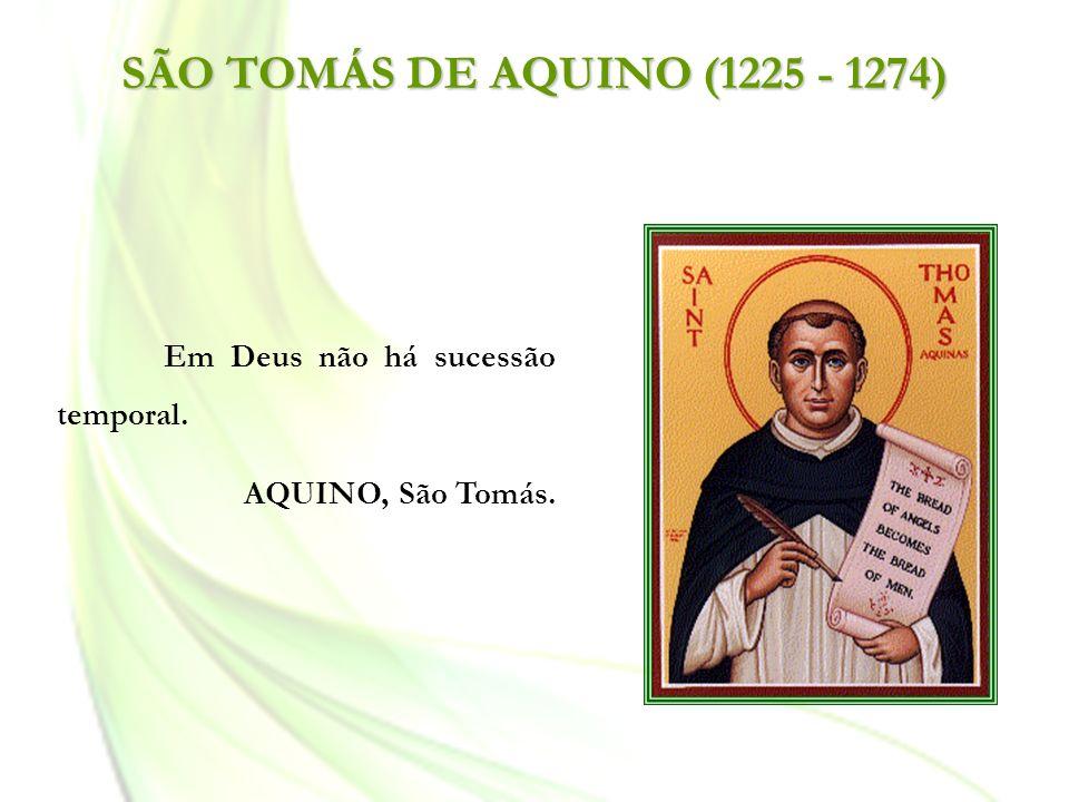 SÃO TOMÁS DE AQUINO (1225 - 1274) Em Deus não há sucessão temporal.
