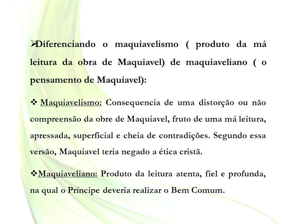 Diferenciando o maquiavelismo ( produto da má leitura da obra de Maquiavel) de maquiaveliano ( o pensamento de Maquiavel):