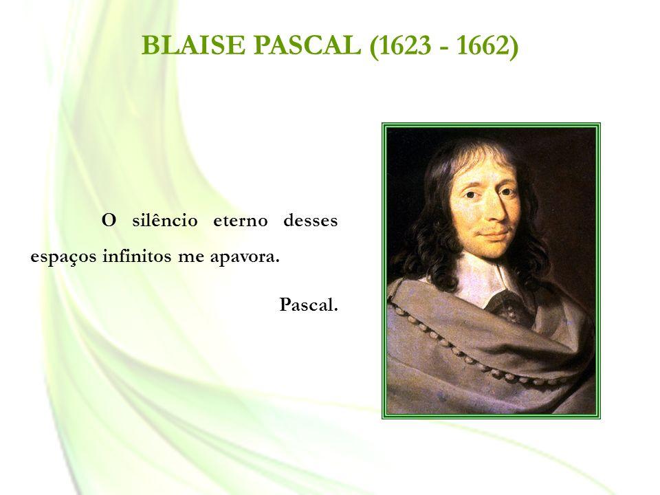 BLAISE PASCAL (1623 - 1662) O silêncio eterno desses espaços infinitos me apavora. Pascal.