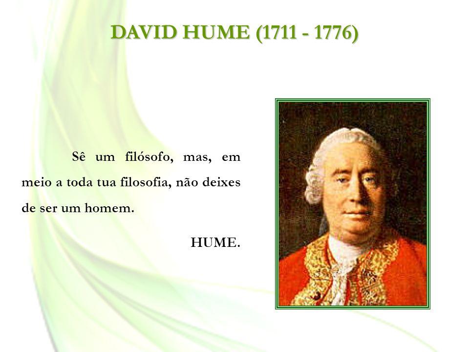 DAVID HUME (1711 - 1776) Sê um filósofo, mas, em meio a toda tua filosofia, não deixes de ser um homem.