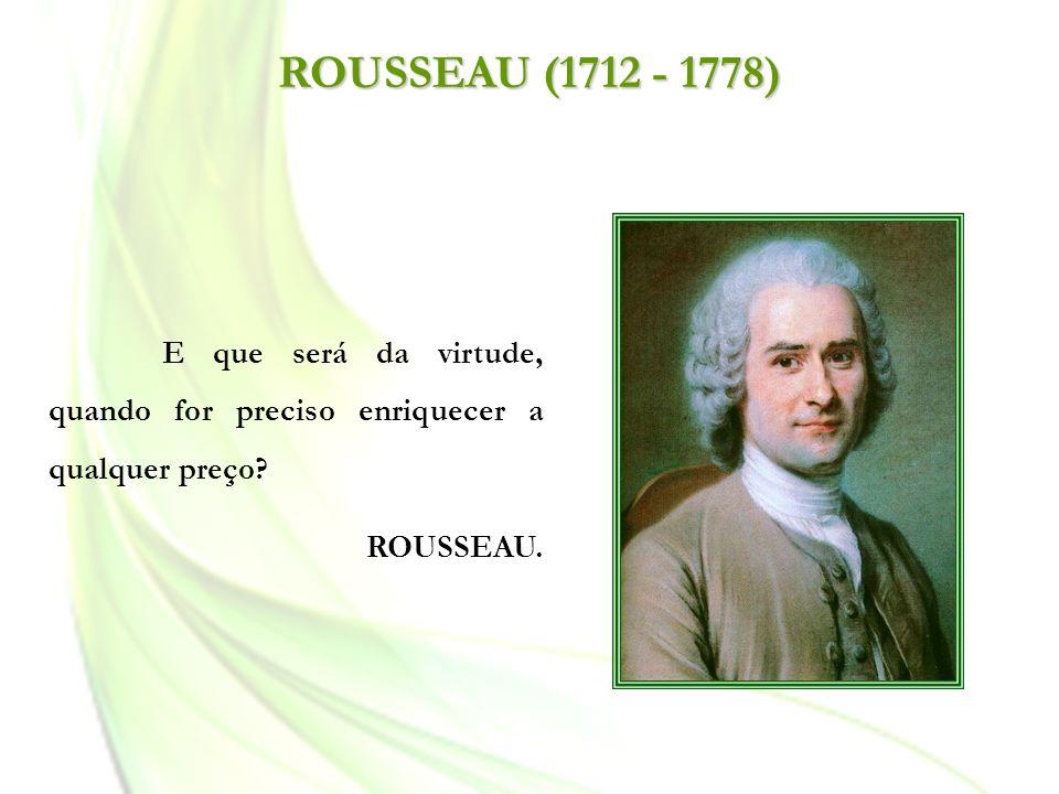 ROUSSEAU (1712 - 1778) E que será da virtude, quando for preciso enriquecer a qualquer preço.