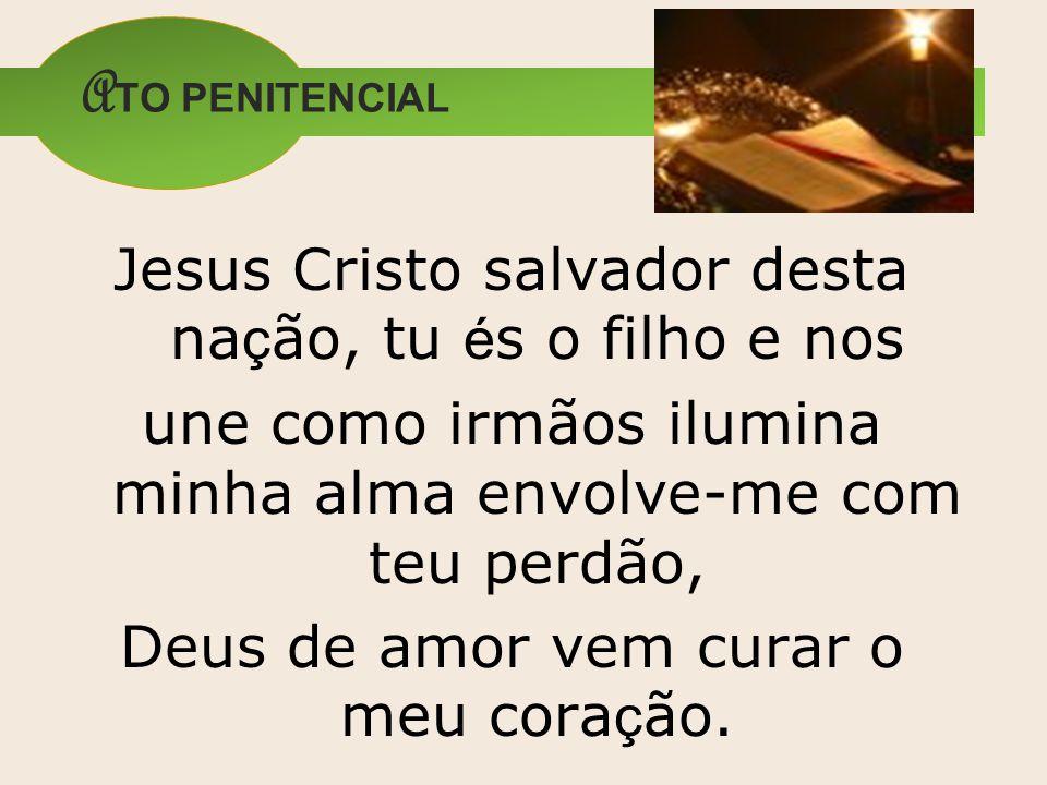 ATO PENITENCIAL Jesus Cristo salvador desta nação, tu és o filho e nos