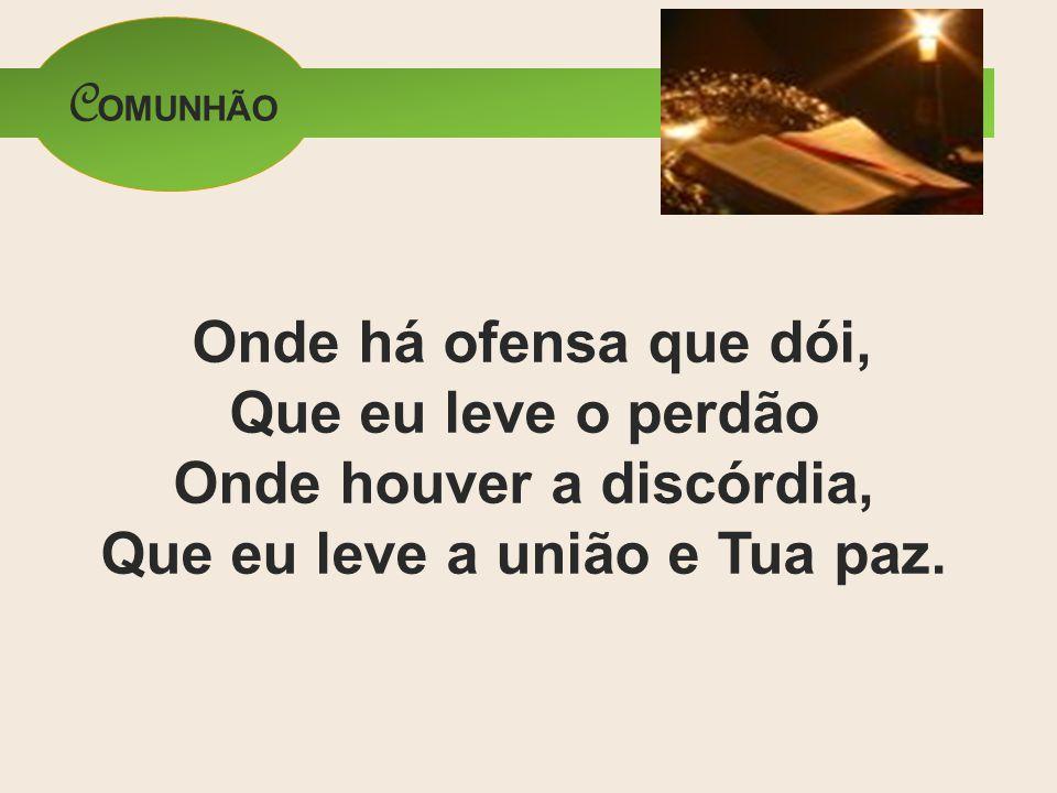COMUNHÃO Onde há ofensa que dói, Que eu leve o perdão Onde houver a discórdia, Que eu leve a união e Tua paz.