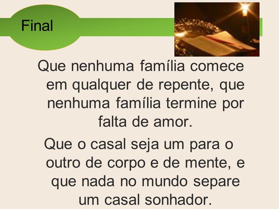 Final Que nenhuma família comece em qualquer de repente, que nenhuma família termine por falta de amor.
