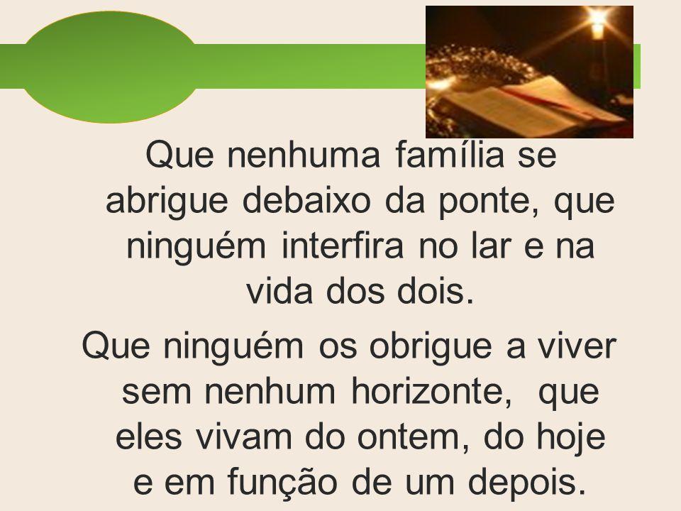 Que nenhuma família se abrigue debaixo da ponte, que ninguém interfira no lar e na vida dos dois.