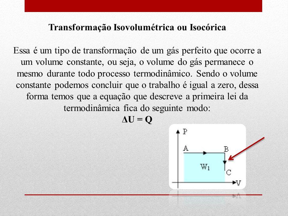 Transformação Isovolumétrica ou Isocórica Essa é um tipo de transformação de um gás perfeito que ocorre a um volume constante, ou seja, o volume do gás permanece o mesmo durante todo processo termodinâmico. Sendo o volume constante podemos concluir que o trabalho é igual a zero, dessa forma temos que a equação que descreve a primeira lei da termodinâmica fica do seguinte modo: