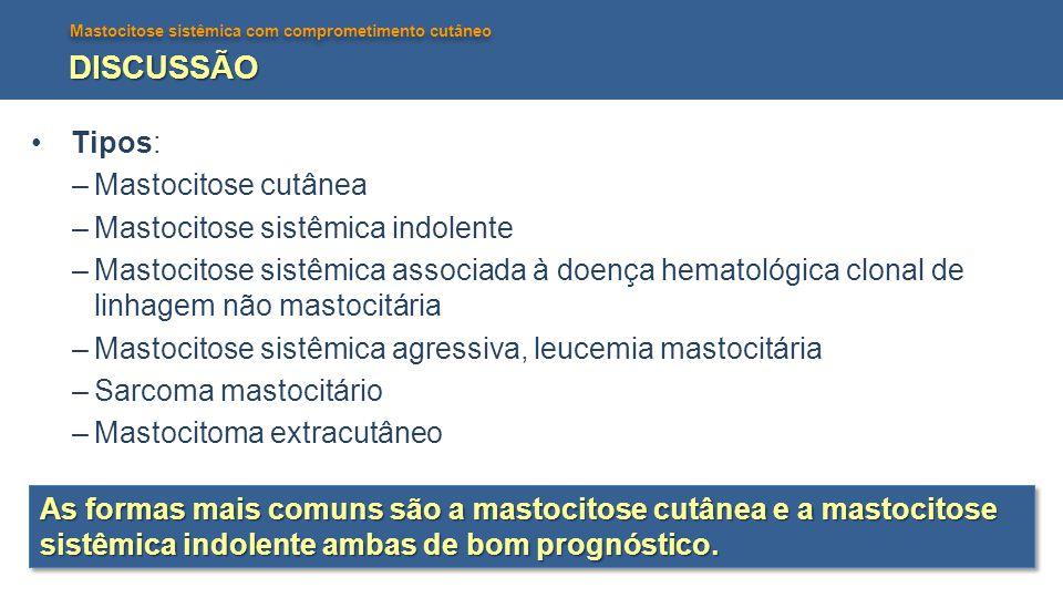 DISCUSSÃO Tipos: Mastocitose cutânea Mastocitose sistêmica indolente