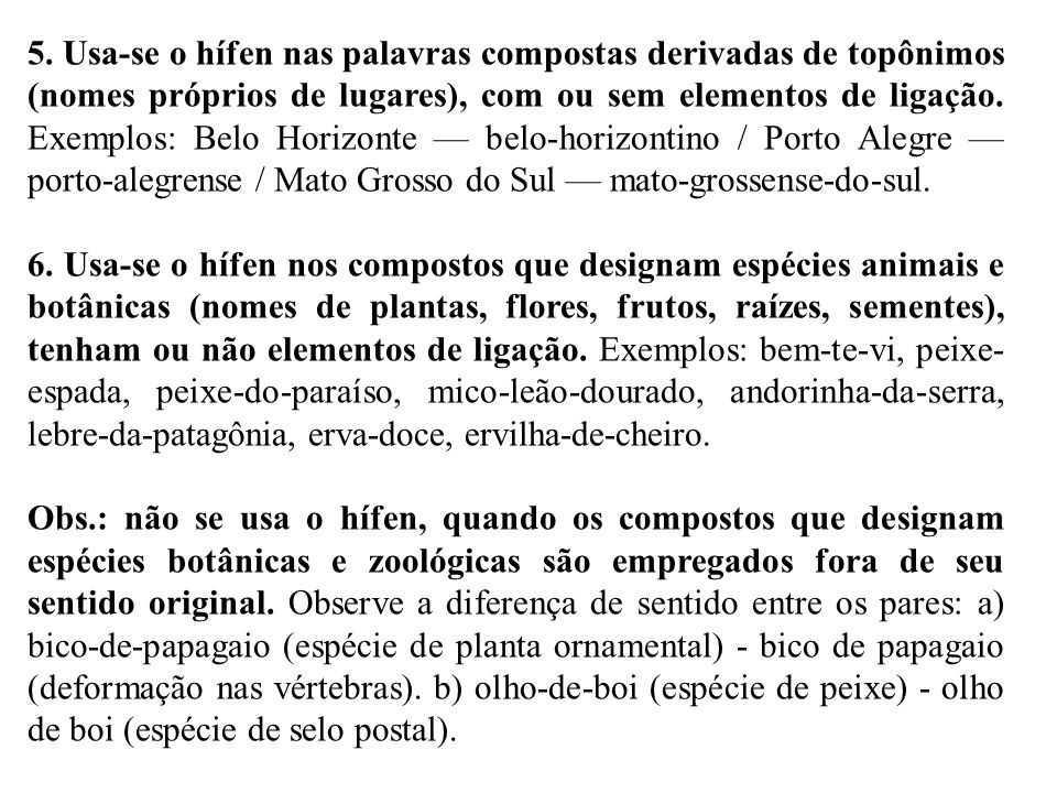 5. Usa-se o hífen nas palavras compostas derivadas de topônimos (nomes próprios de lugares), com ou sem elementos de ligação. Exemplos: Belo Horizonte — belo-horizontino / Porto Alegre — porto-alegrense / Mato Grosso do Sul — mato-grossense-do-sul.