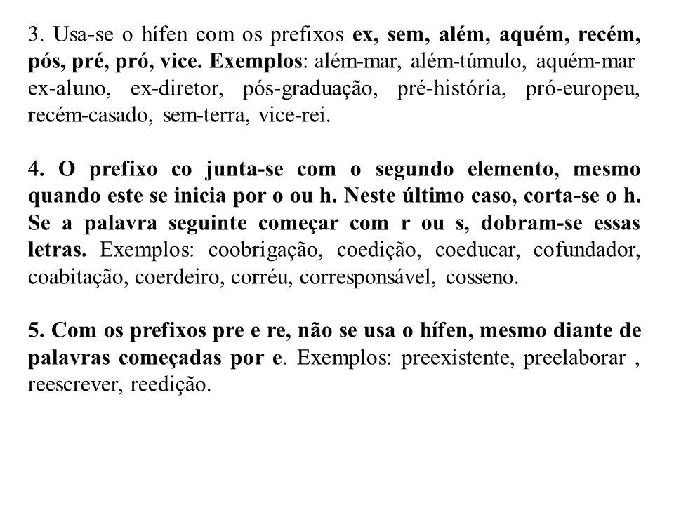 3. Usa-se o hífen com os prefixos ex, sem, além, aquém, recém, pós, pré, pró, vice. Exemplos: além-mar, além-túmulo, aquém-mar