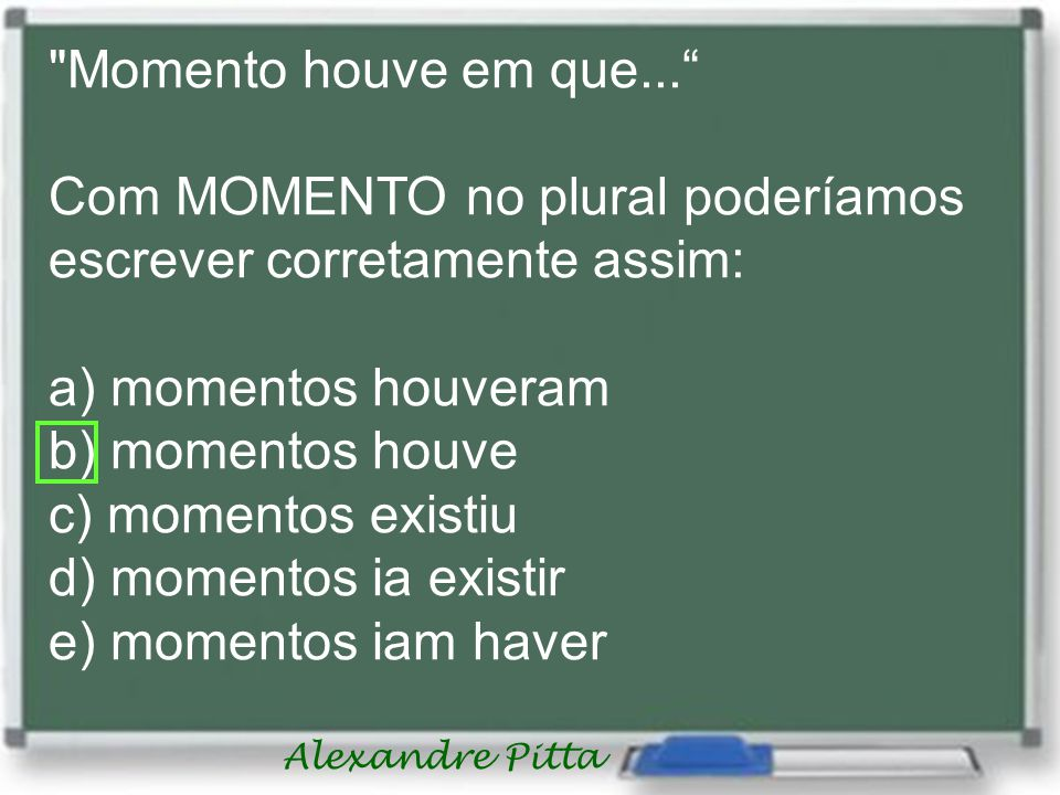 Momento houve em que... Com MOMENTO no plural poderíamos escrever corretamente assim: a) momentos houveram.