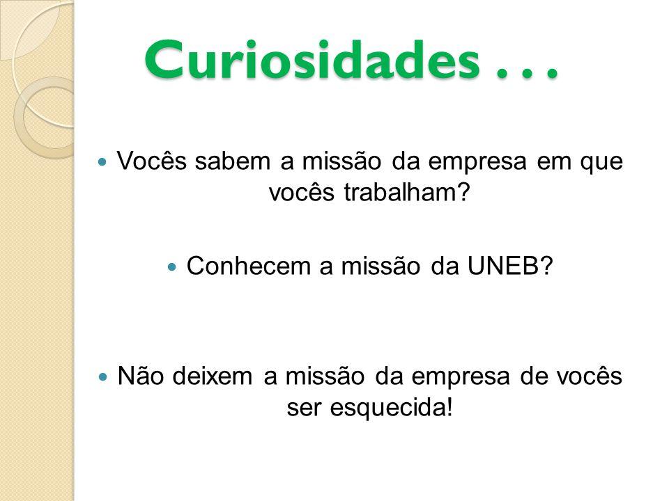 Curiosidades . . . Vocês sabem a missão da empresa em que vocês trabalham Conhecem a missão da UNEB