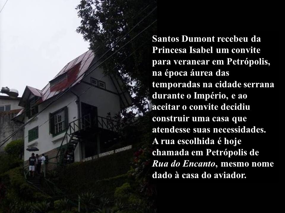 Santos Dumont recebeu da Princesa Isabel um convite para veranear em Petrópolis, na época áurea das temporadas na cidade serrana durante o Império, e ao aceitar o convite decidiu construir uma casa que atendesse suas necessidades.