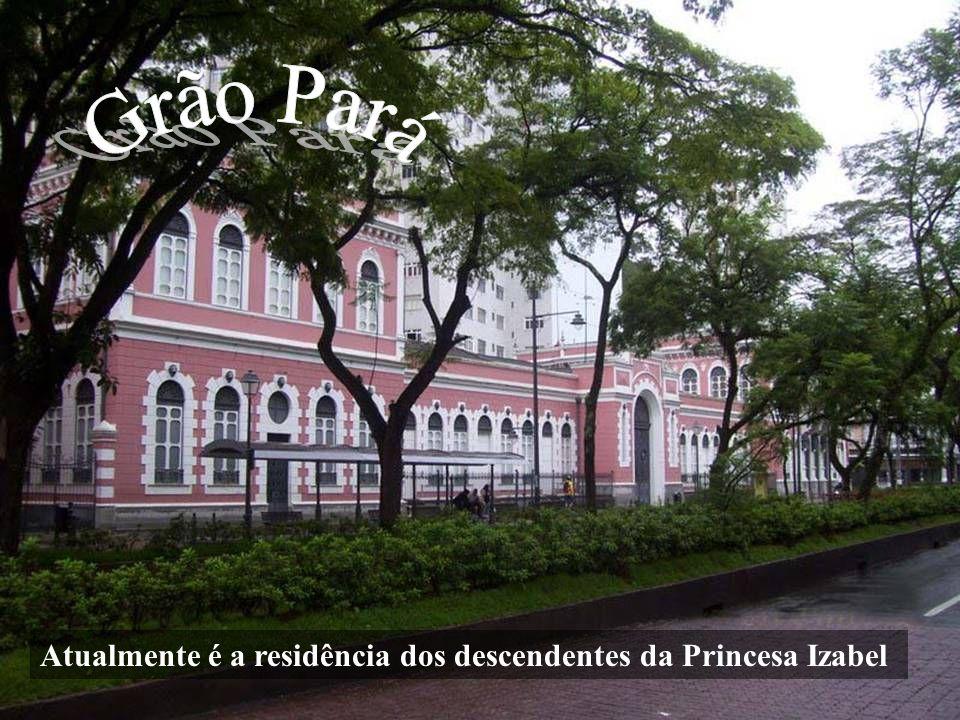 Grão Pará Atualmente é a residência dos descendentes da Princesa Izabel