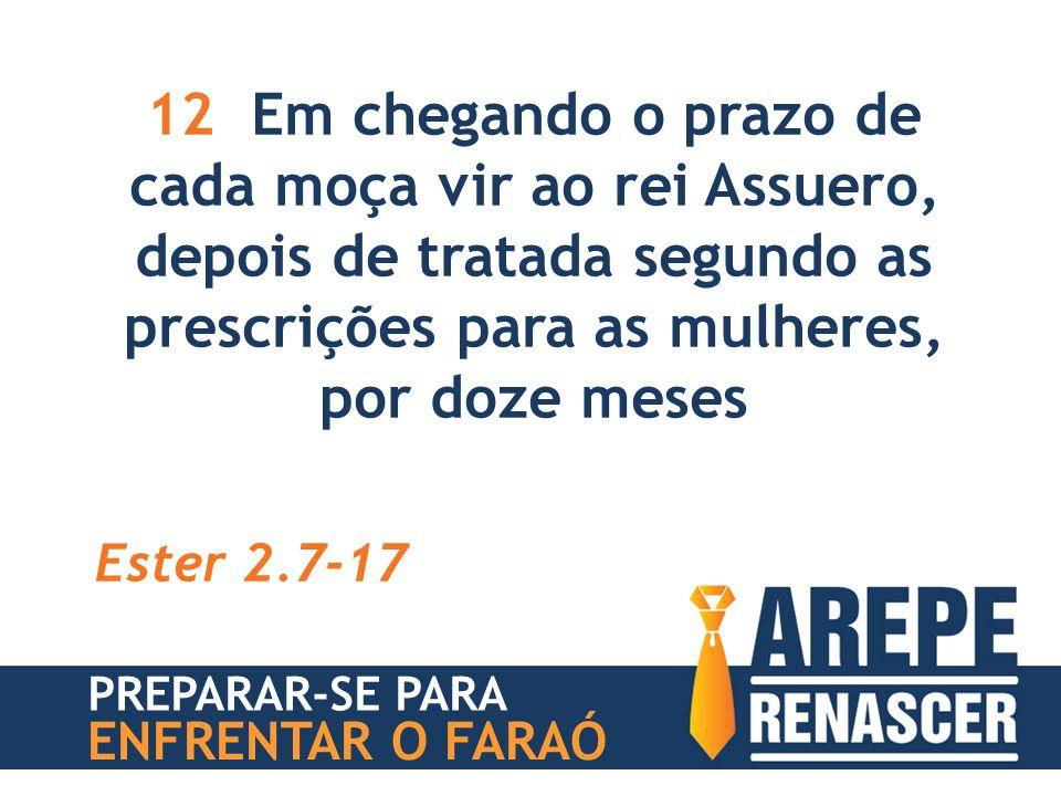 12 Em chegando o prazo de cada moça vir ao rei Assuero, depois de tratada segundo as prescrições para as mulheres, por doze meses