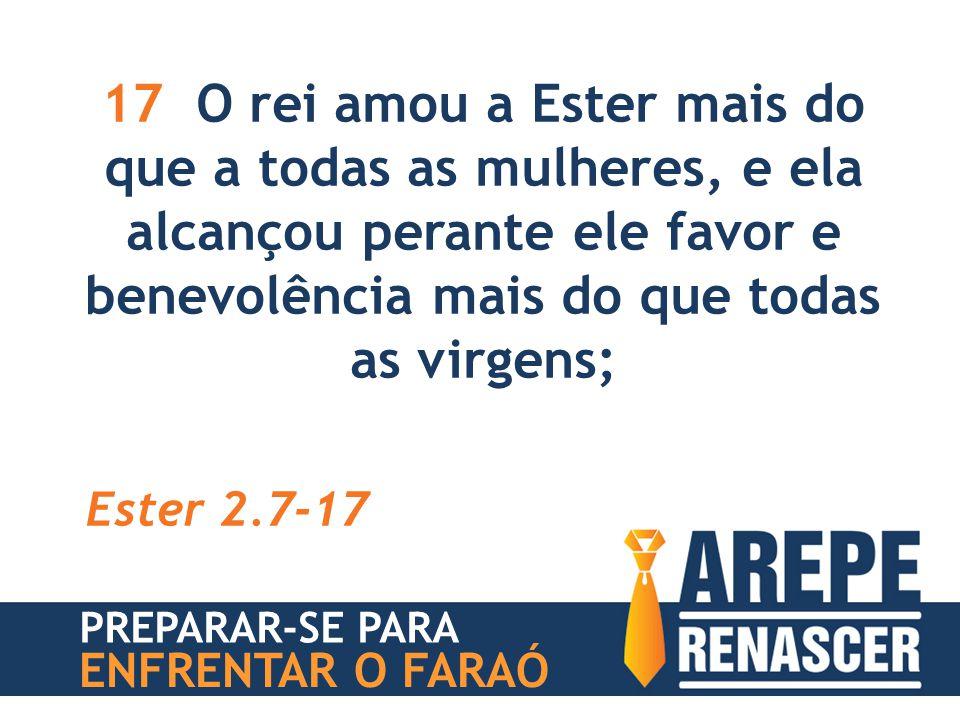 17 O rei amou a Ester mais do que a todas as mulheres, e ela alcançou perante ele favor e benevolência mais do que todas as virgens;