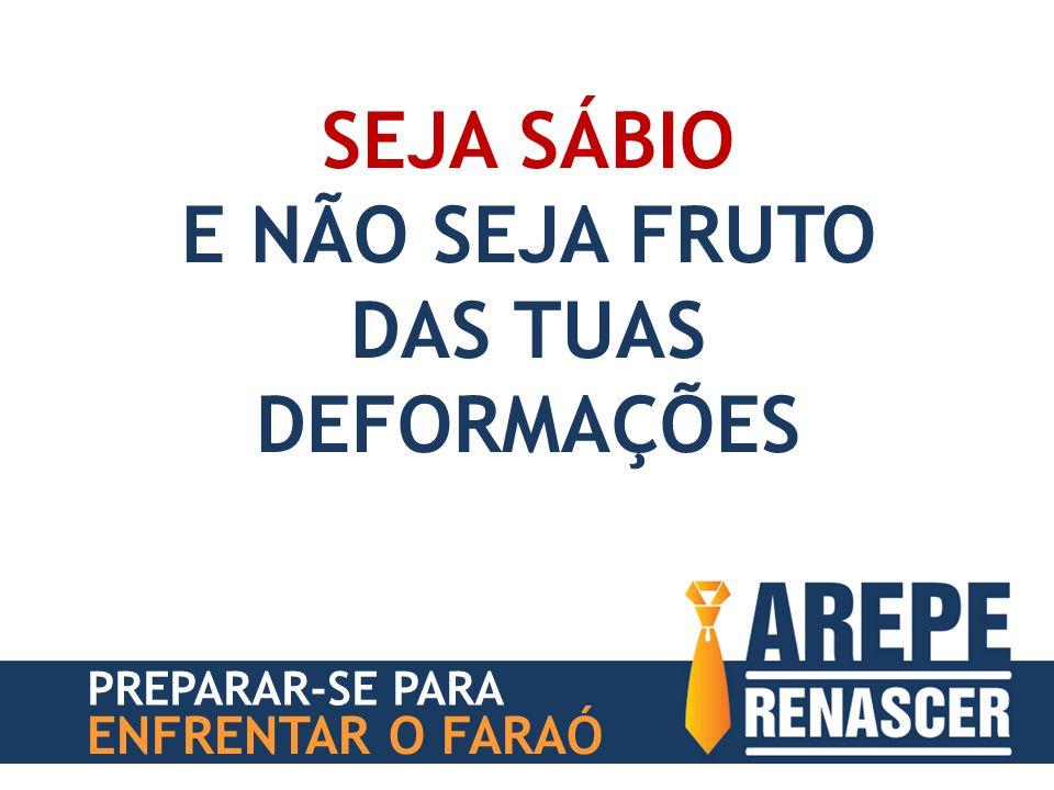 SEJA SÁBIO E NÃO SEJA FRUTO DAS TUAS DEFORMAÇÕES