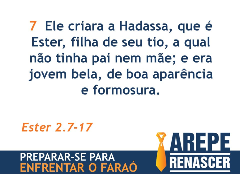 7 Ele criara a Hadassa, que é Ester, filha de seu tio, a qual não tinha pai nem mãe; e era jovem bela, de boa aparência