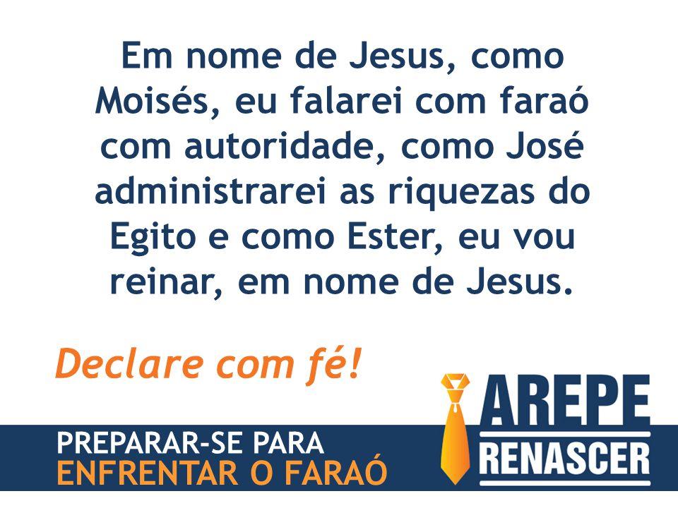 Em nome de Jesus, como Moisés, eu falarei com faraó com autoridade, como José administrarei as riquezas do Egito e como Ester, eu vou reinar, em nome de Jesus.