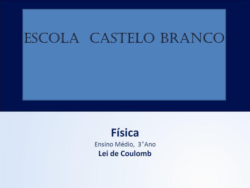 ESCOLA CASTELO BRANCO Física Ensino Médio, 3°Ano Lei de Coulomb