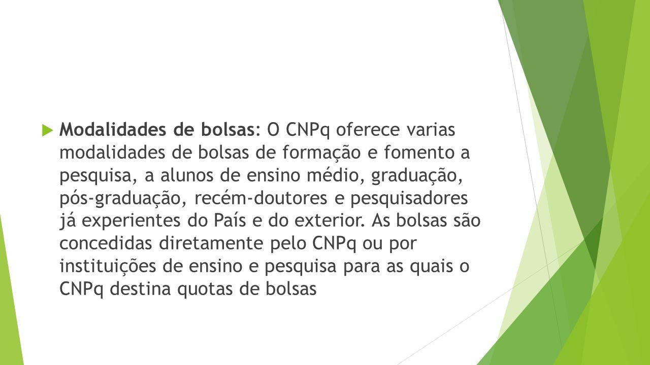 Modalidades de bolsas: O CNPq oferece varias modalidades de bolsas de formação e fomento a pesquisa, a alunos de ensino médio, graduação, pós-graduação, recém-doutores e pesquisadores já experientes do País e do exterior.