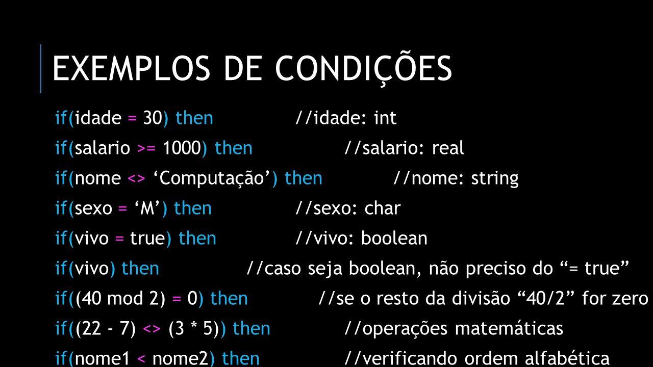 exemplos de condições if(idade = 30) then //idade: int