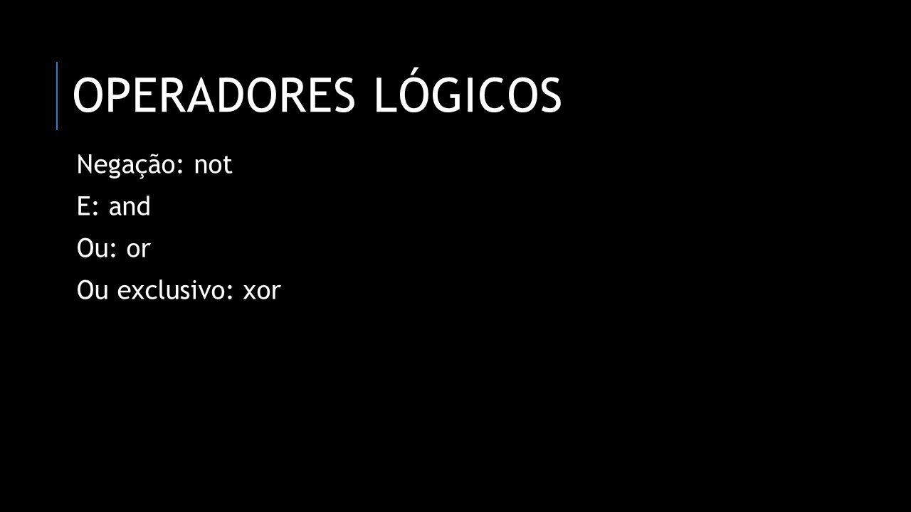 Operadores lógicos Negação: not E: and Ou: or Ou exclusivo: xor