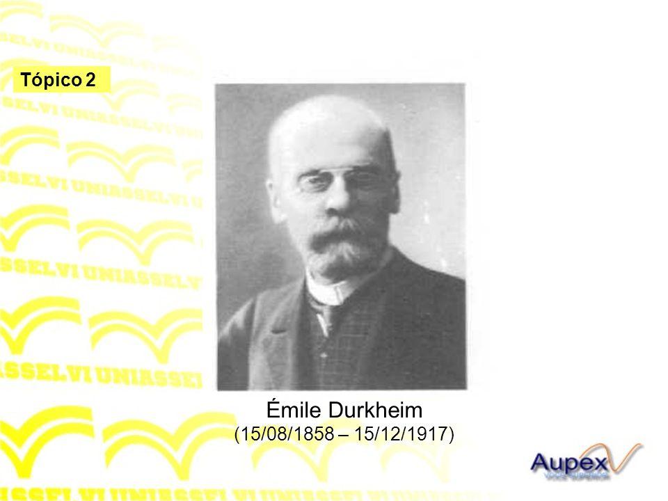 Tópico 2 Émile Durkheim (15/08/1858 – 15/12/1917)