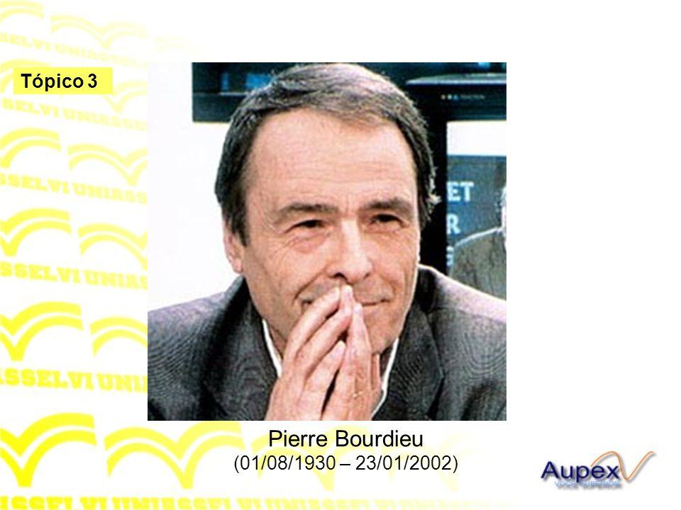 Tópico 3 Pierre Bourdieu (01/08/1930 – 23/01/2002)